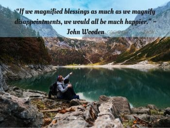 """Thankful Quote""""If we magnified blessings as much as we magnify disappointments, we would all be much happier."""" ~ John Wooden"""