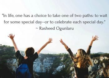 "Thankful Quote ""In life, one has a choice to take one of two paths_ to wait for some special day--or to celebrate each special day._ Rasheed Ogunlaru"