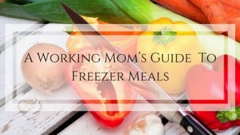 working mom's guide to freezer meals